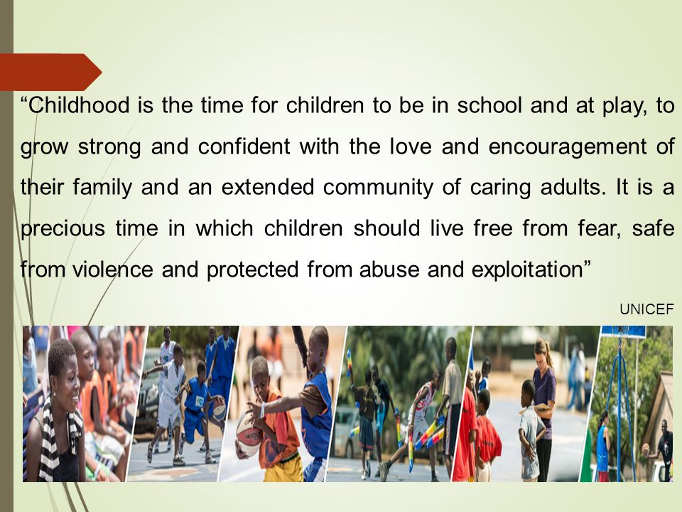 Childhood is the time for children to be in school and at play, to grow strong and confident with the love and encouragement of their family and an extended community of caring adults. It is a precious time in which children should live free from fear, safe from violence and protected from abuse and exploitation