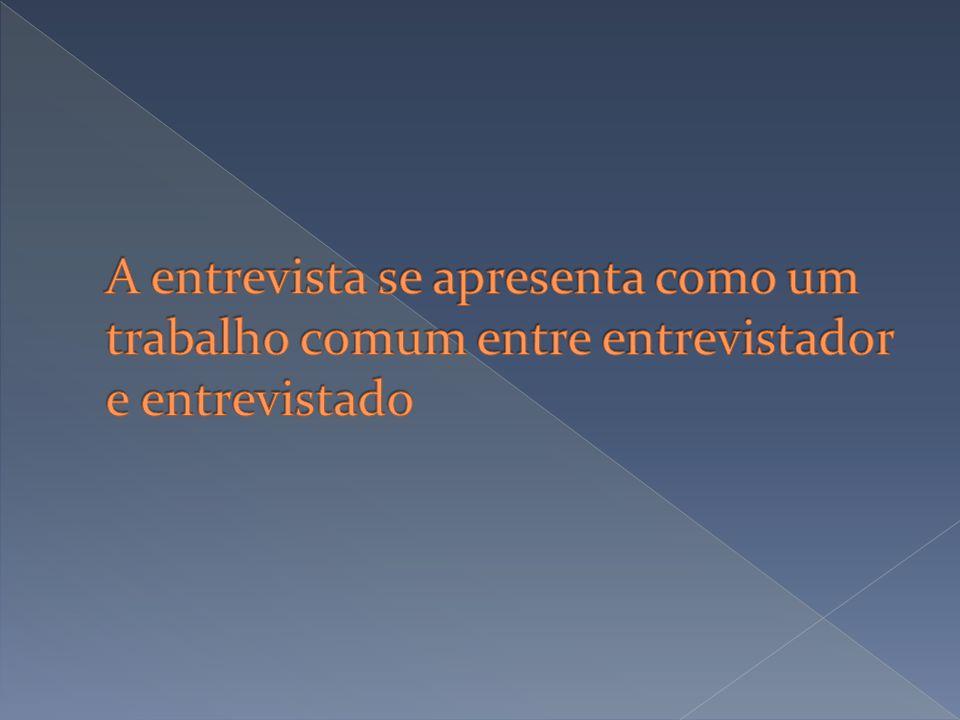 A entrevista se apresenta como um trabalho comum entre entrevistador e entrevistado
