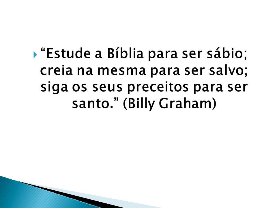 Estude a Bíblia para ser sábio; creia na mesma para ser salvo; siga os seus preceitos para ser santo. (Billy Graham)