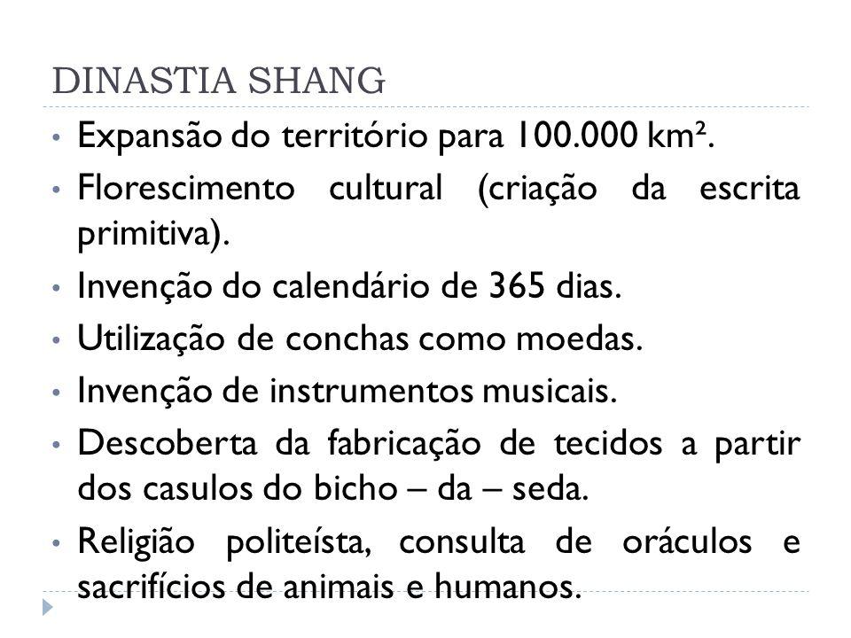 DINASTIA SHANG Expansão do território para 100.000 km². Florescimento cultural (criação da escrita primitiva).