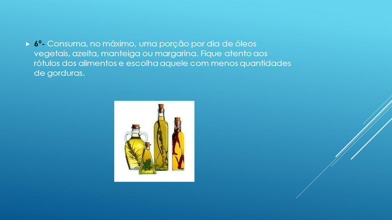 6º- Consuma, no máximo, uma porção por dia de óleos vegetais, azeita, manteiga ou margarina.