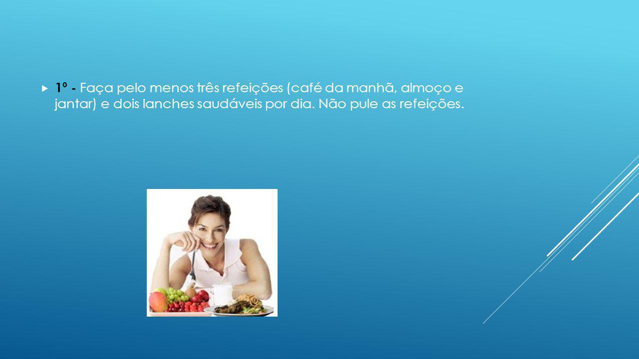1º - Faça pelo menos três refeições (café da manhã, almoço e jantar) e dois lanches saudáveis por dia.