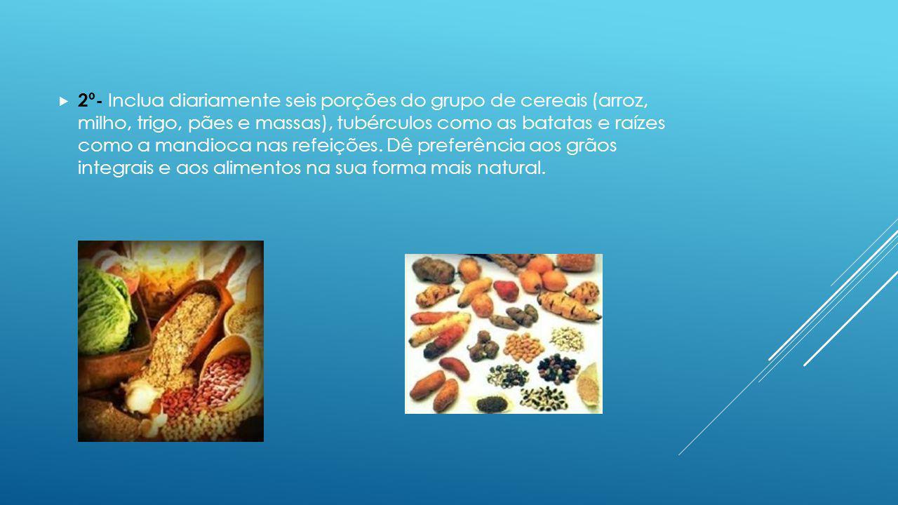 2º- Inclua diariamente seis porções do grupo de cereais (arroz, milho, trigo, pães e massas), tubérculos como as batatas e raízes como a mandioca nas refeições.