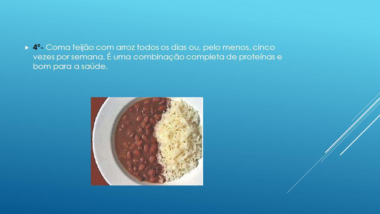 4º- Coma feijão com arroz todos os dias ou, pelo menos, cinco vezes por semana.