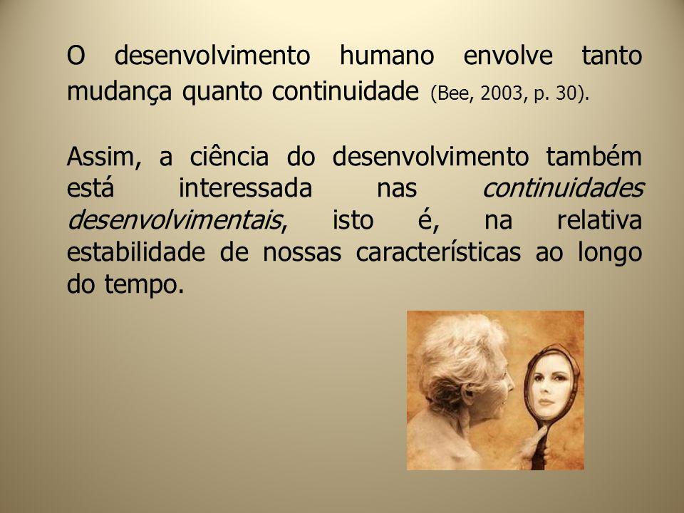O desenvolvimento humano envolve tanto mudança quanto continuidade (Bee, 2003, p. 30).