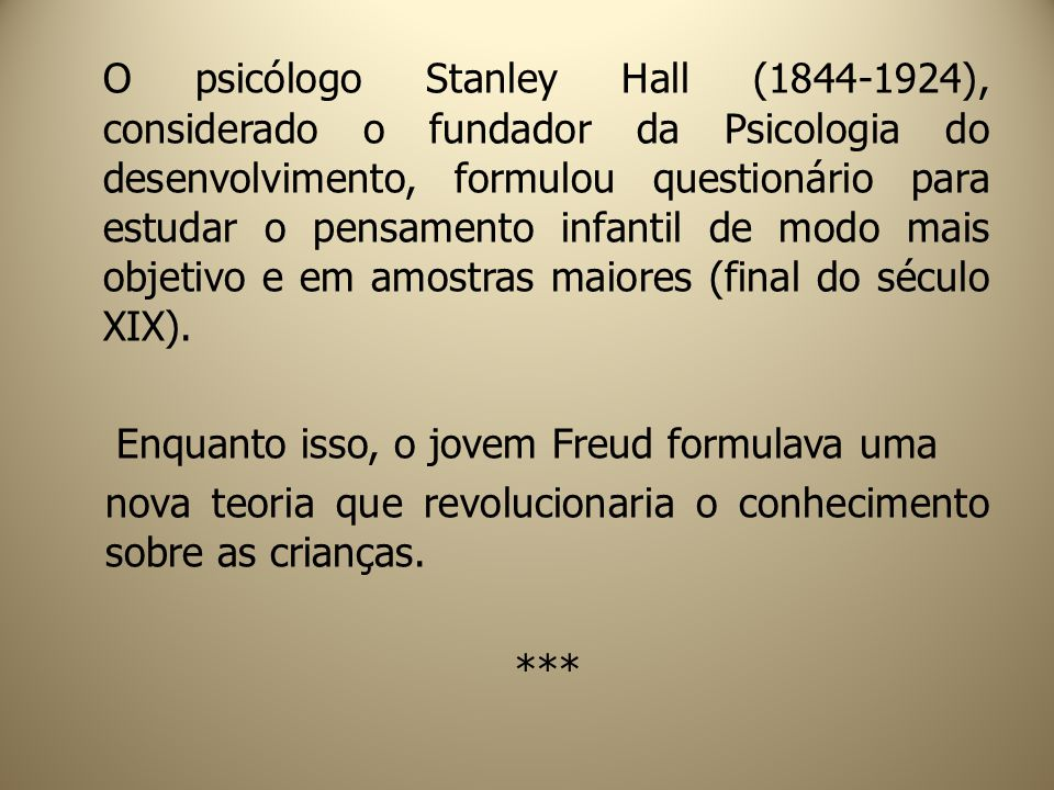O psicólogo Stanley Hall (1844-1924), considerado o fundador da Psicologia do desenvolvimento, formulou questionário para estudar o pensamento infantil de modo mais objetivo e em amostras maiores (final do século XIX).