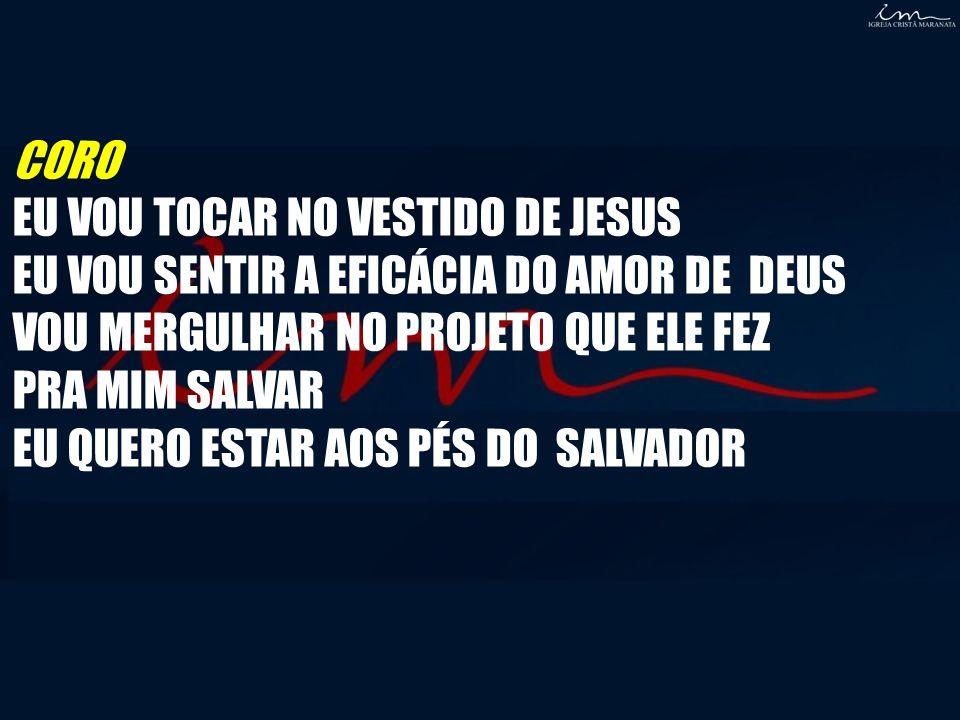 CORO EU VOU TOCAR NO VESTIDO DE JESUS. EU VOU SENTIR A EFICÁCIA DO AMOR DE DEUS. VOU MERGULHAR NO PROJETO QUE ELE FEZ.