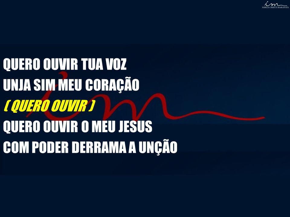 QUERO OUVIR TUA VOZ UNJA SIM MEU CORAÇÃO. ( QUERO OUVIR ) QUERO OUVIR O MEU JESUS.