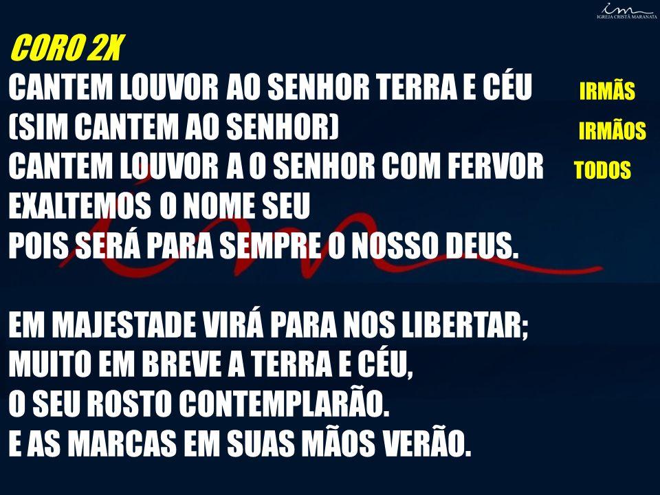 CORO 2X CANTEM LOUVOR AO SENHOR TERRA E CÉU IRMÃS. (SIM CANTEM AO SENHOR) IRMÃOS.