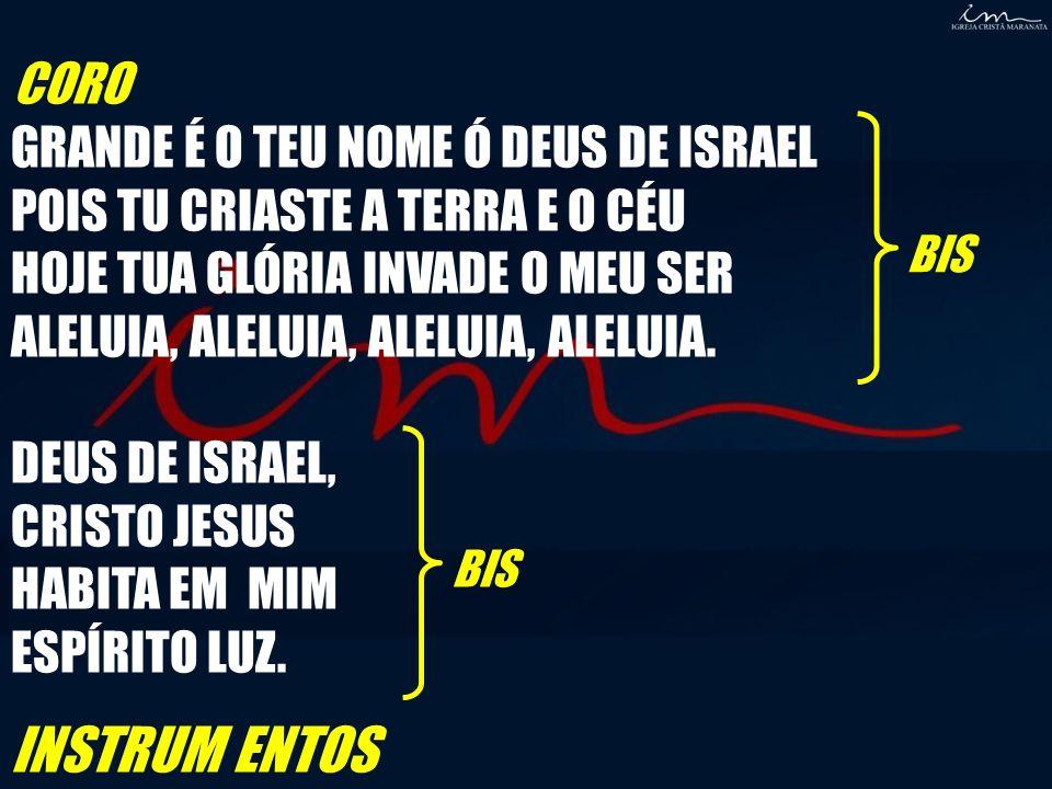 CORO GRANDE É O TEU NOME Ó DEUS DE ISRAEL POIS TU CRIASTE A TERRA E O CÉU HOJE TUA GLÓRIA INVADE O MEU SER ALELUIA, ALELUIA, ALELUIA, ALELUIA.