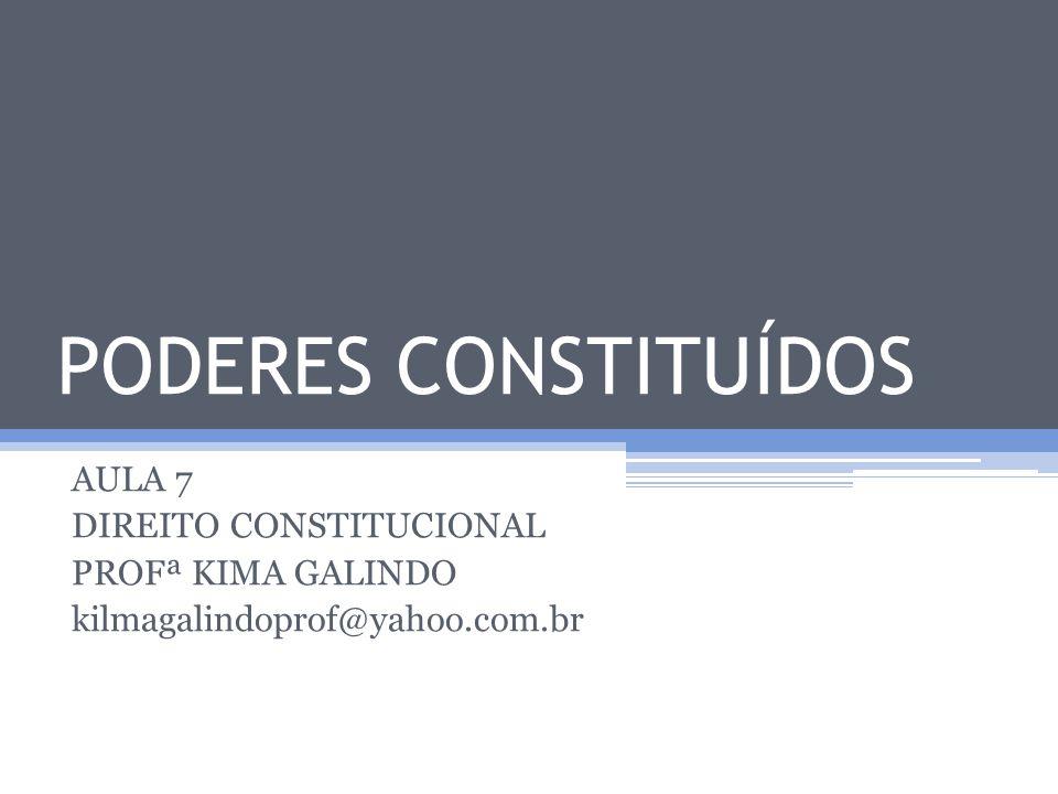 PODERES CONSTITUÍDOS AULA 7 DIREITO CONSTITUCIONAL PROFª KIMA GALINDO