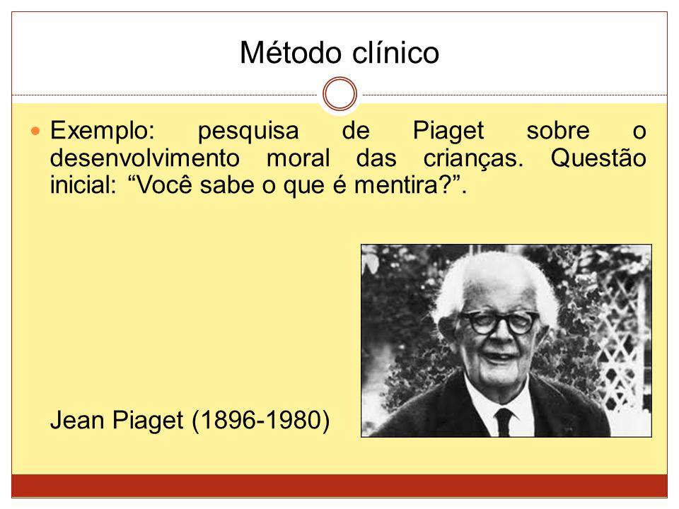 Método clínico Exemplo: pesquisa de Piaget sobre o desenvolvimento moral das crianças. Questão inicial: Você sabe o que é mentira .