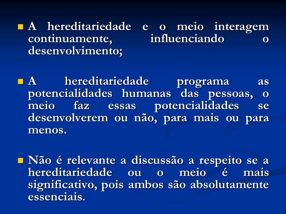 A hereditariedade e o meio interagem continuamente, influenciando o desenvolvimento;
