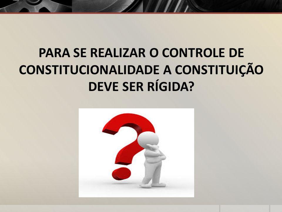 PARA SE REALIZAR O CONTROLE DE CONSTITUCIONALIDADE A CONSTITUIÇÃO DEVE SER RÍGIDA