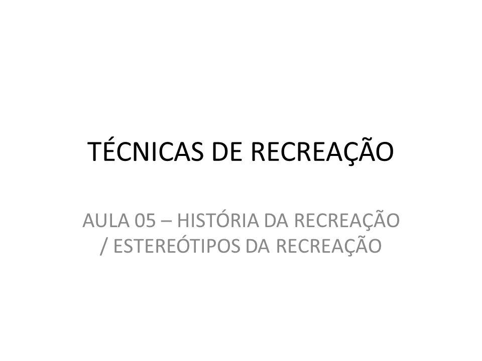 AULA 05 – HISTÓRIA DA RECREAÇÃO / ESTEREÓTIPOS DA RECREAÇÃO