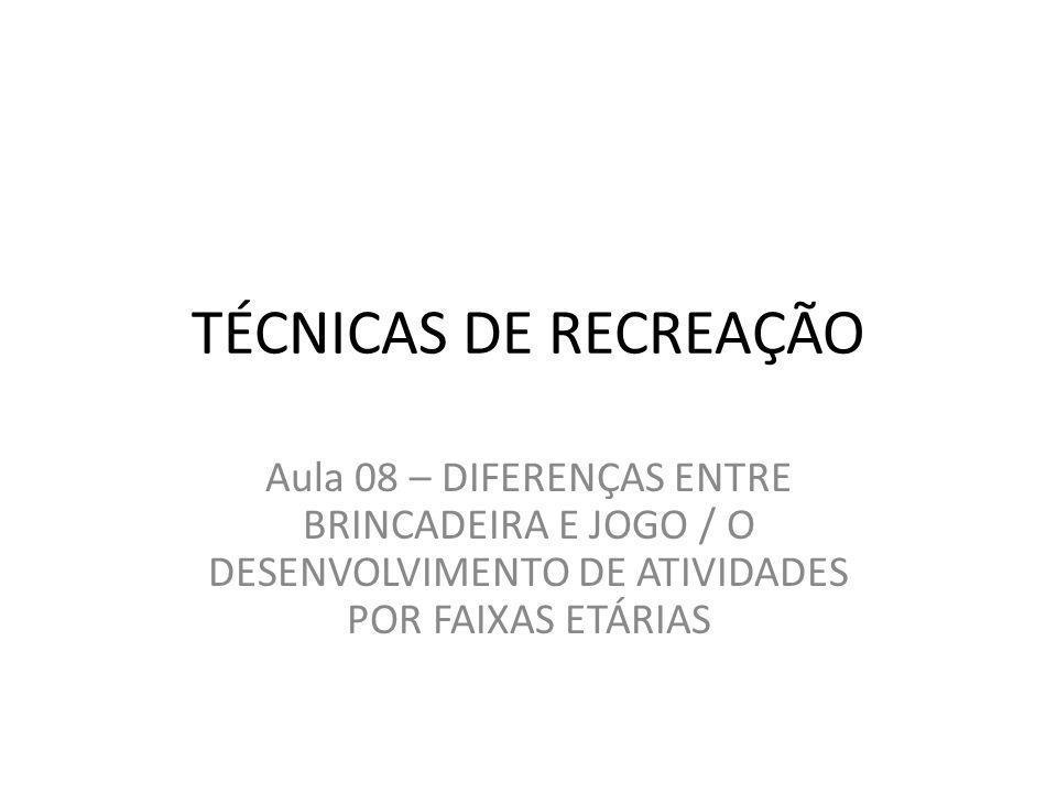 TÉCNICAS DE RECREAÇÃO Aula 08 – DIFERENÇAS ENTRE BRINCADEIRA E JOGO / O DESENVOLVIMENTO DE ATIVIDADES POR FAIXAS ETÁRIAS.
