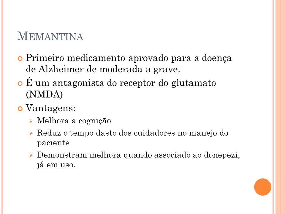 Memantina Primeiro medicamento aprovado para a doença de Alzheimer de moderada a grave. É um antagonista do receptor do glutamato (NMDA)