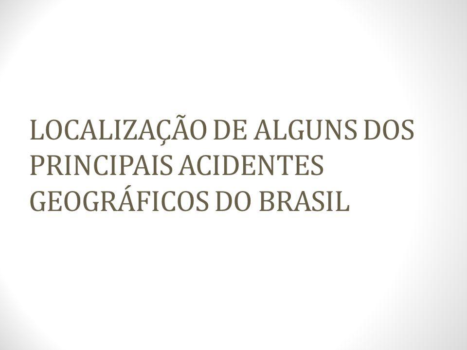 LOCALIZAÇÃO DE ALGUNS DOS PRINCIPAIS ACIDENTES GEOGRÁFICOS DO BRASIL