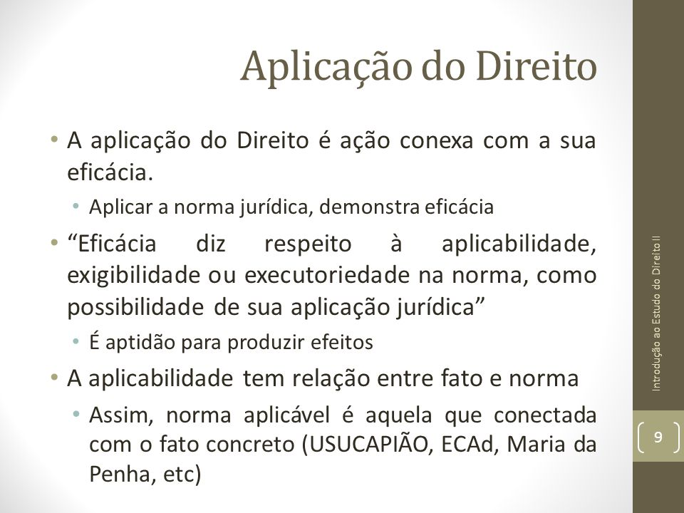 Aplicação do Direito A aplicação do Direito é ação conexa com a sua eficácia. Aplicar a norma jurídica, demonstra eficácia.
