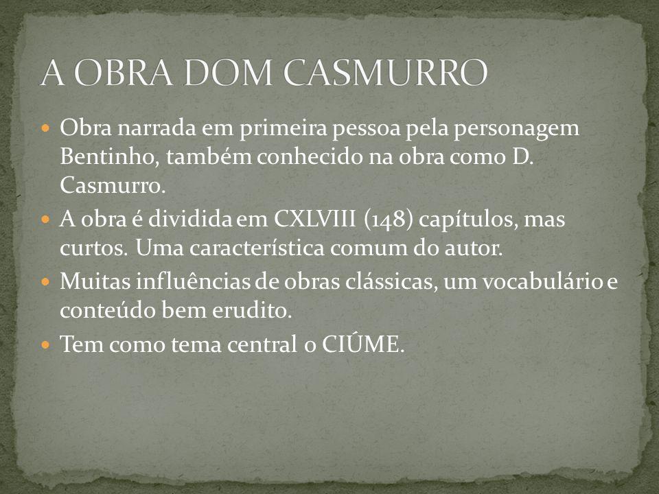 A OBRA DOM CASMURRO Obra narrada em primeira pessoa pela personagem Bentinho, também conhecido na obra como D. Casmurro.