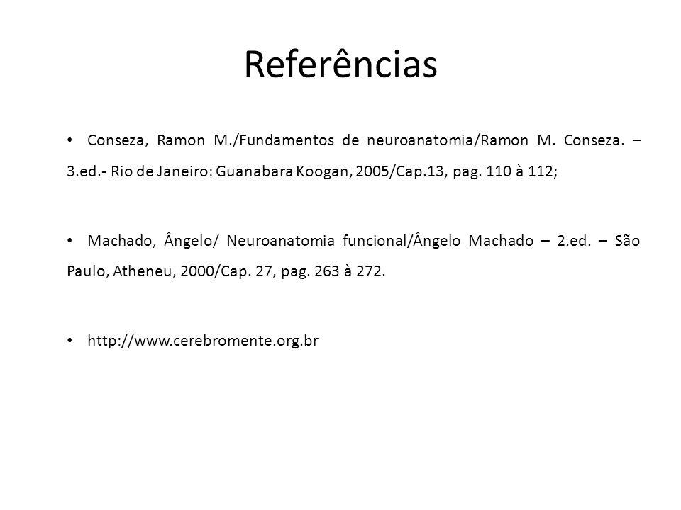 Referências Conseza, Ramon M./Fundamentos de neuroanatomia/Ramon M. Conseza. – 3.ed.- Rio de Janeiro: Guanabara Koogan, 2005/Cap.13, pag. 110 à 112;