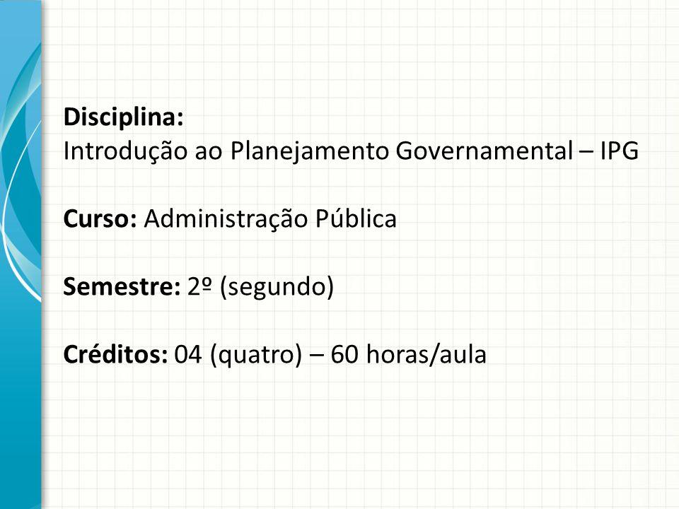 Disciplina: Introdução ao Planejamento Governamental – IPG Curso: Administração Pública Semestre: 2º (segundo) Créditos: 04 (quatro) – 60 horas/aula