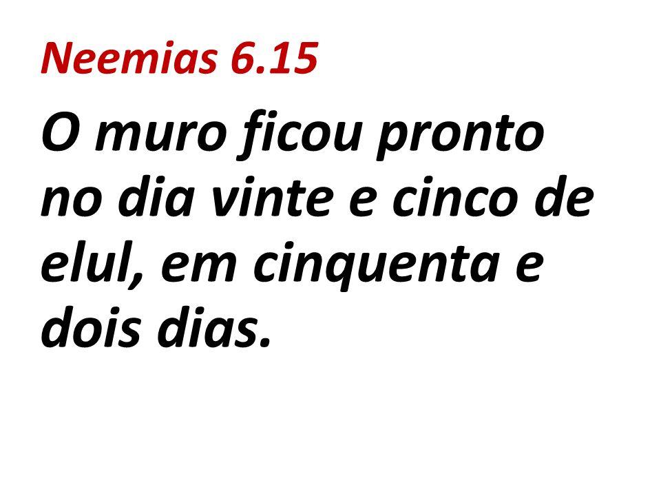 Neemias 6.15 O muro ficou pronto no dia vinte e cinco de elul, em cinquenta e dois dias.