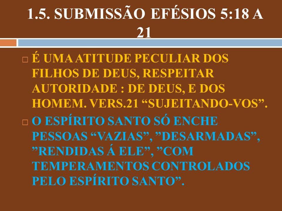 1.5. SUBMISSÃO EFÉSIOS 5:18 A 21 É UMA ATITUDE PECULIAR DOS FILHOS DE DEUS, RESPEITAR AUTORIDADE : DE DEUS, E DOS HOMEM. VERS.21 SUJEITANDO-VOS .