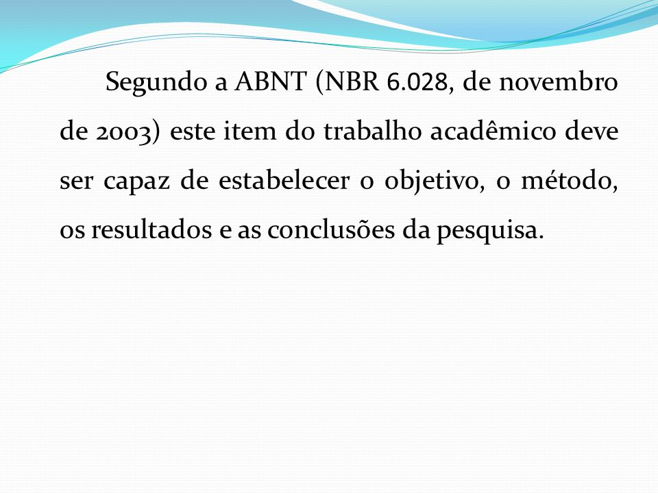 Segundo a ABNT (NBR 6.028, de novembro de 2003) este item do trabalho acadêmico deve ser capaz de estabelecer o objetivo, o método, os resultados e as conclusões da pesquisa.