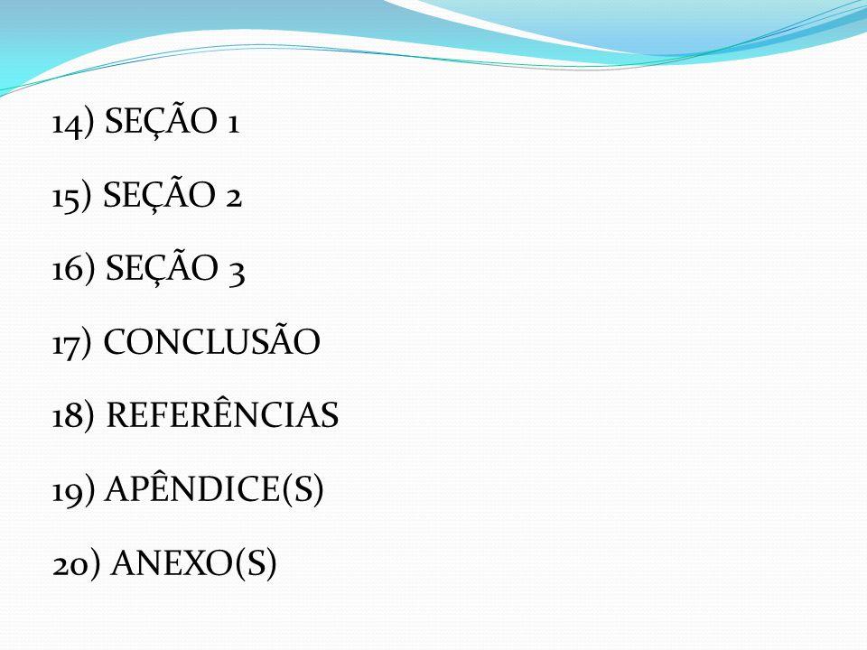 14) SEÇÃO 1 15) SEÇÃO 2 16) SEÇÃO 3 17) CONCLUSÃO 18) REFERÊNCIAS 19) APÊNDICE(S) 20) ANEXO(S)