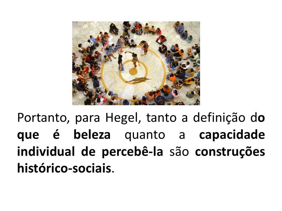 Portanto, para Hegel, tanto a definição do que é beleza quanto a capacidade individual de percebê-la são construções histórico-sociais.