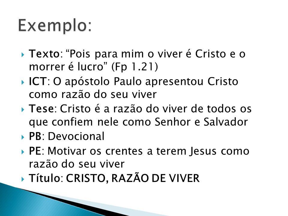 Exemplo: Texto: Pois para mim o viver é Cristo e o morrer é lucro (Fp 1.21) ICT: O apóstolo Paulo apresentou Cristo como razão do seu viver.
