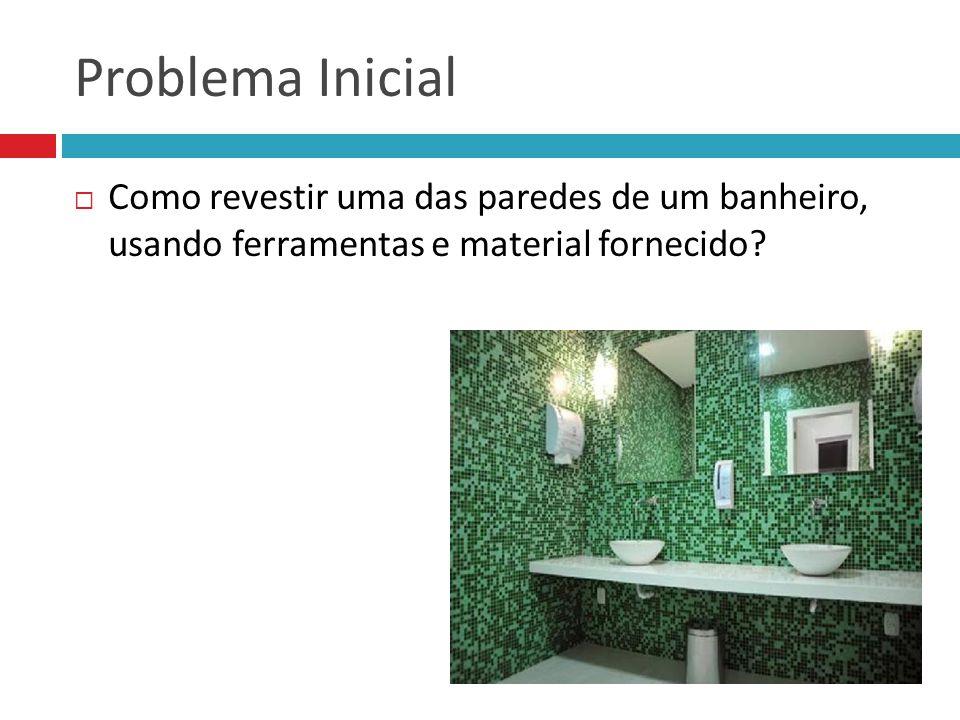 Problema Inicial Como revestir uma das paredes de um banheiro, usando ferramentas e material fornecido