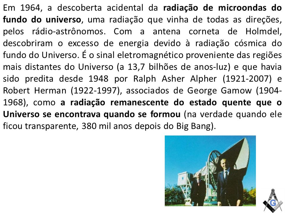 Em 1964, a descoberta acidental da radiação de microondas do fundo do universo, uma radiação que vinha de todas as direções, pelos rádio-astrônomos. Com a antena corneta de Holmdel, descobriram o excesso de energia devido à radiação cósmica do fundo do Universo.