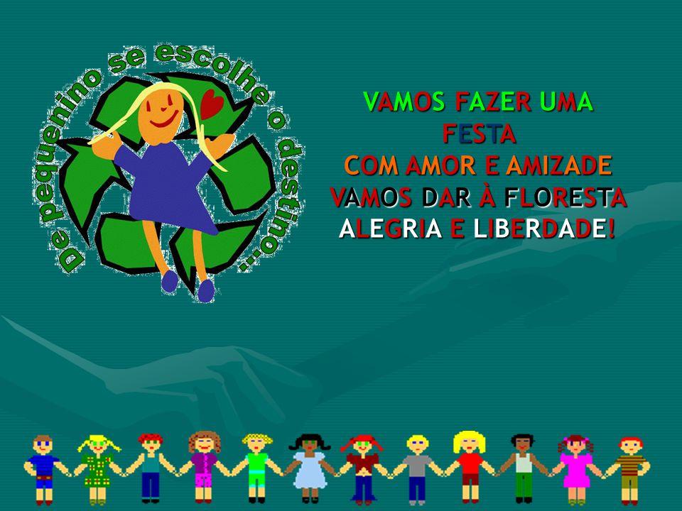 VAMOS FAZER UMA FESTA COM AMOR E AMIZADE VAMOS DAR À FLORESTA ALEGRIA E LIBERDADE!