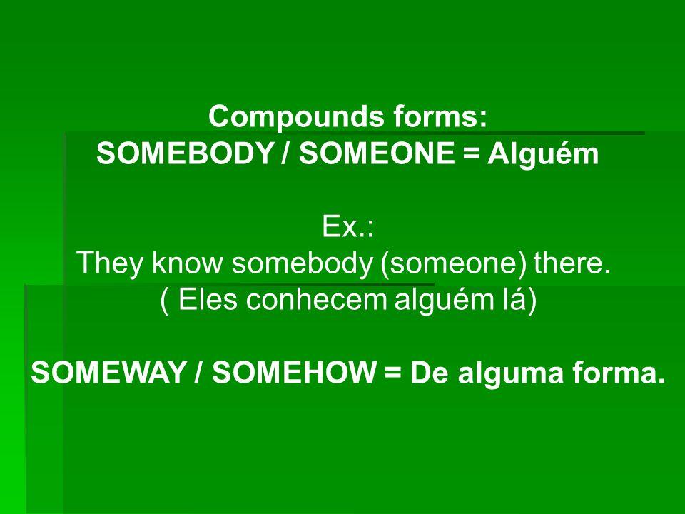 SOMEBODY / SOMEONE = Alguém SOMEWAY / SOMEHOW = De alguma forma.