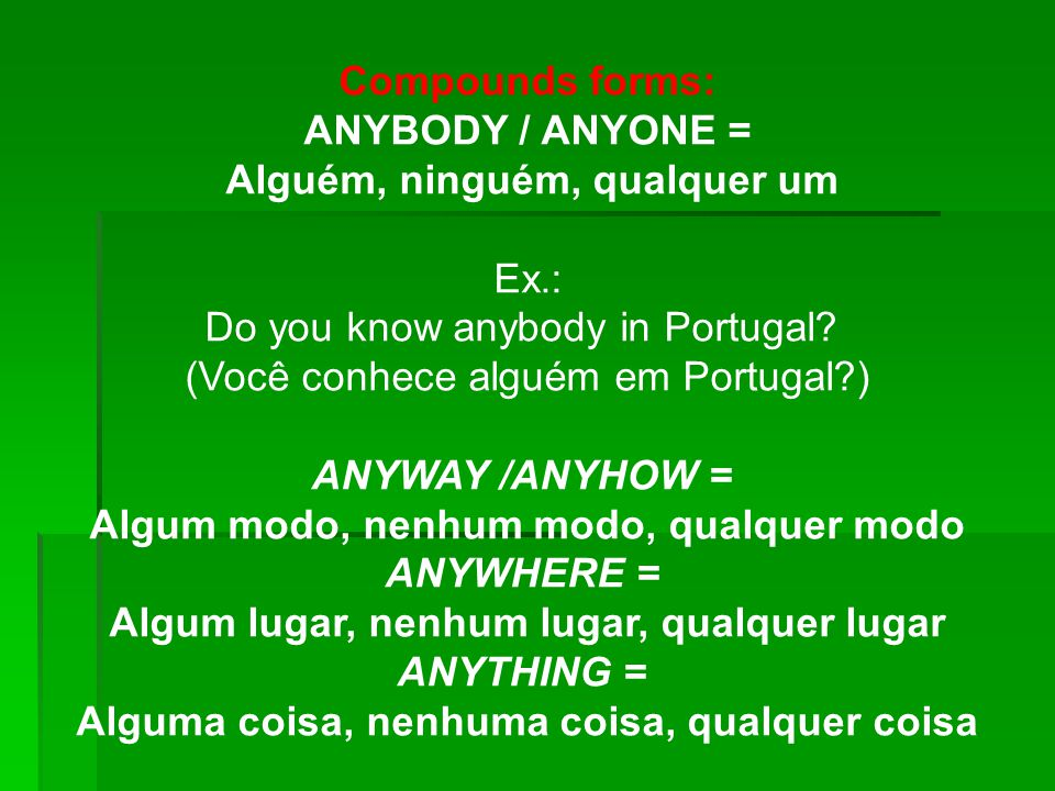 Alguém, ninguém, qualquer um Ex.: Do you know anybody in Portugal