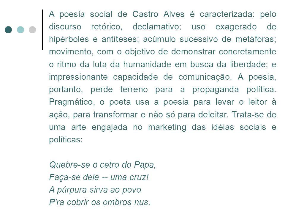 A poesia social de Castro Alves é caracterizada: pelo discurso retórico, declamativo; uso exagerado de hipérboles e antíteses; acúmulo sucessivo de metáforas; movimento, com o objetivo de demonstrar concretamente o ritmo da luta da humanidade em busca da liberdade; e impressionante capacidade de comunicação. A poesia, portanto, perde terreno para a propaganda política. Pragmático, o poeta usa a poesia para levar o leitor à ação, para transformar e não só para deleitar. Trata-se de uma arte engajada no marketing das idéias sociais e políticas: