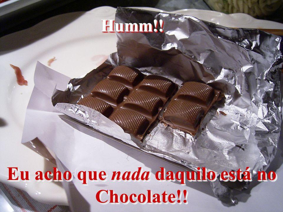 Eu acho que nada daquilo está no Chocolate!!