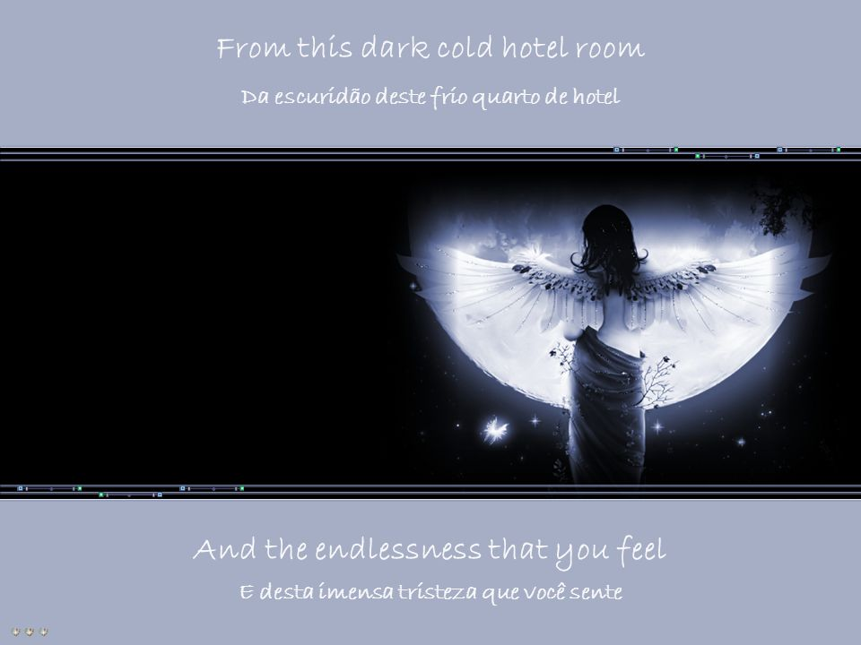 From this dark cold hotel room And the endlessness that you feel