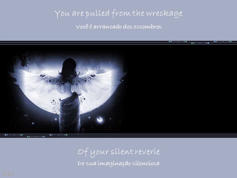 You are pulled from the wreckage Of your silent reverie