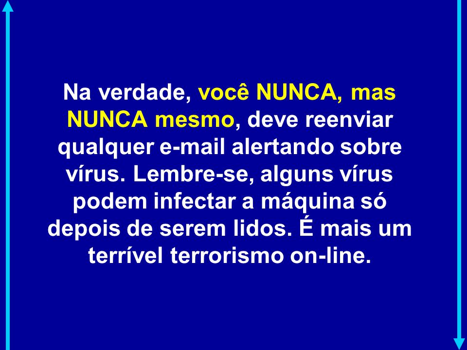 Na verdade, você NUNCA, mas NUNCA mesmo, deve reenviar qualquer e-mail alertando sobre vírus.