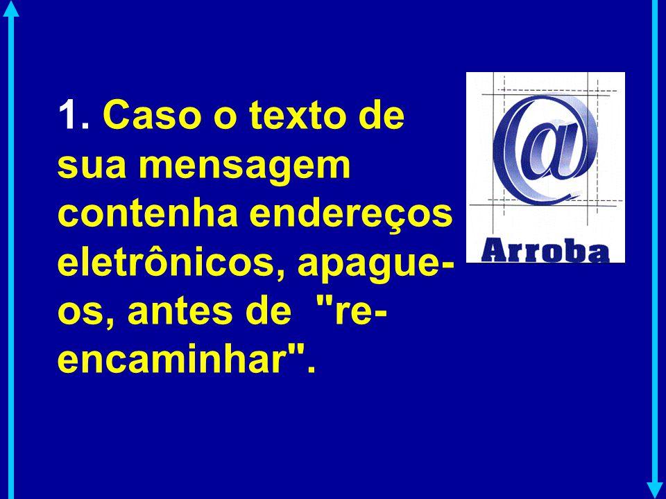 1. Caso o texto de sua mensagem contenha endereços eletrônicos, apague-os, antes de re-encaminhar .