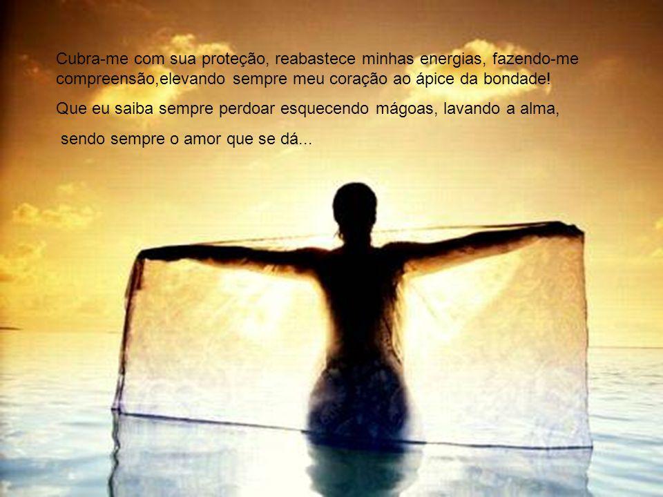 Que eu saiba sempre perdoar esquecendo mágoas, lavando a alma,