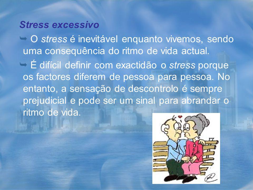 Stress excessivo  O stress é inevitável enquanto vivemos, sendo uma consequência do ritmo de vida actual.