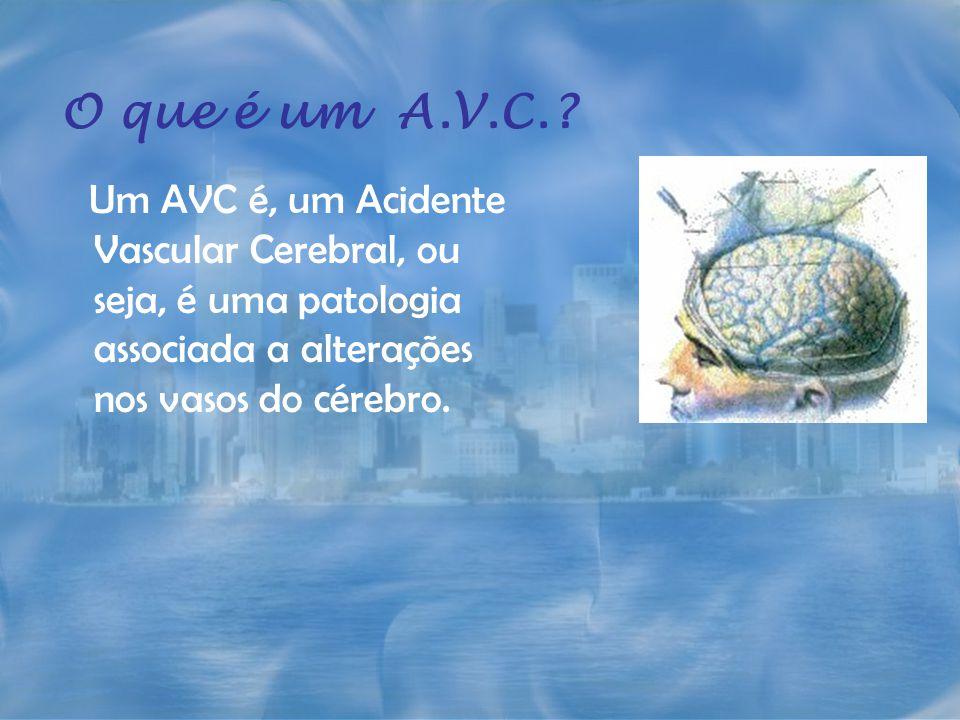 O que é um A.V.C. Um AVC é, um Acidente Vascular Cerebral, ou seja, é uma patologia associada a alterações nos vasos do cérebro.