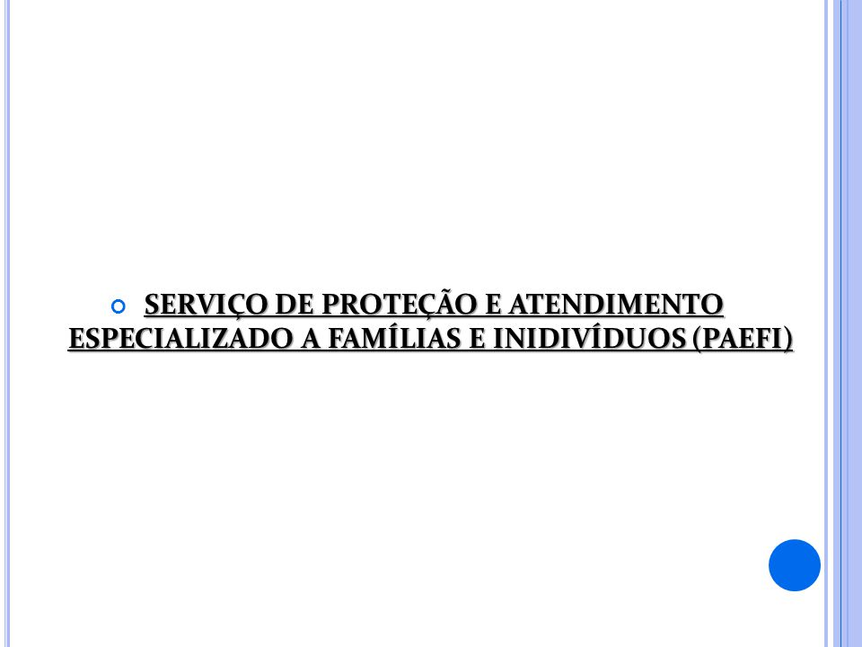 SERVIÇO DE PROTEÇÃO E ATENDIMENTO ESPECIALIZADO A FAMÍLIAS E INIDIVÍDUOS (PAEFI)