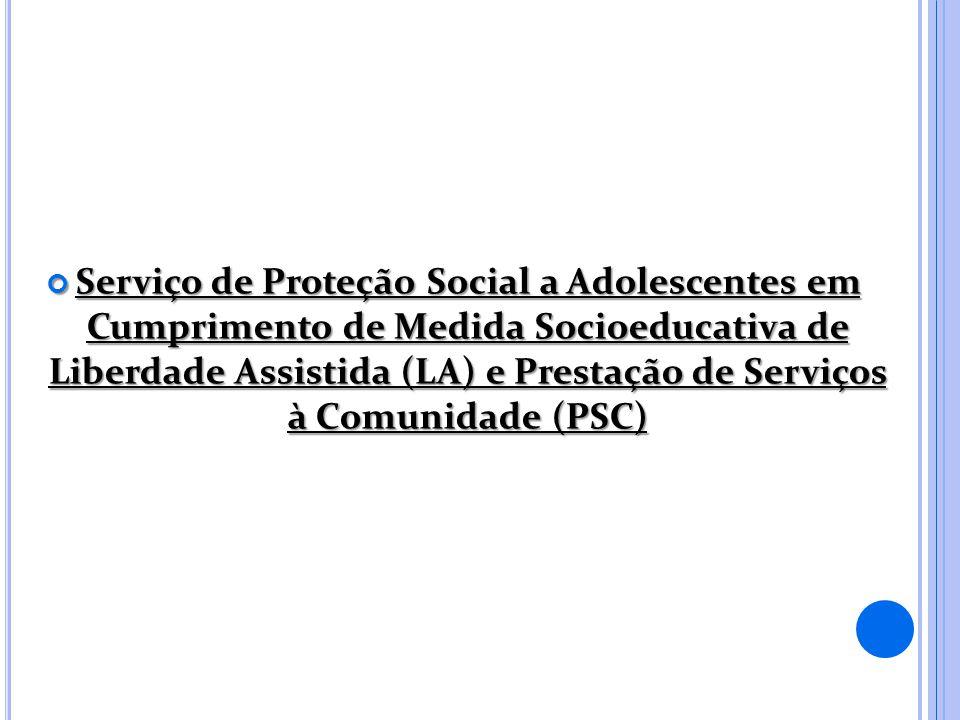 Serviço de Proteção Social a Adolescentes em Cumprimento de Medida Socioeducativa de Liberdade Assistida (LA) e Prestação de Serviços à Comunidade (PSC)