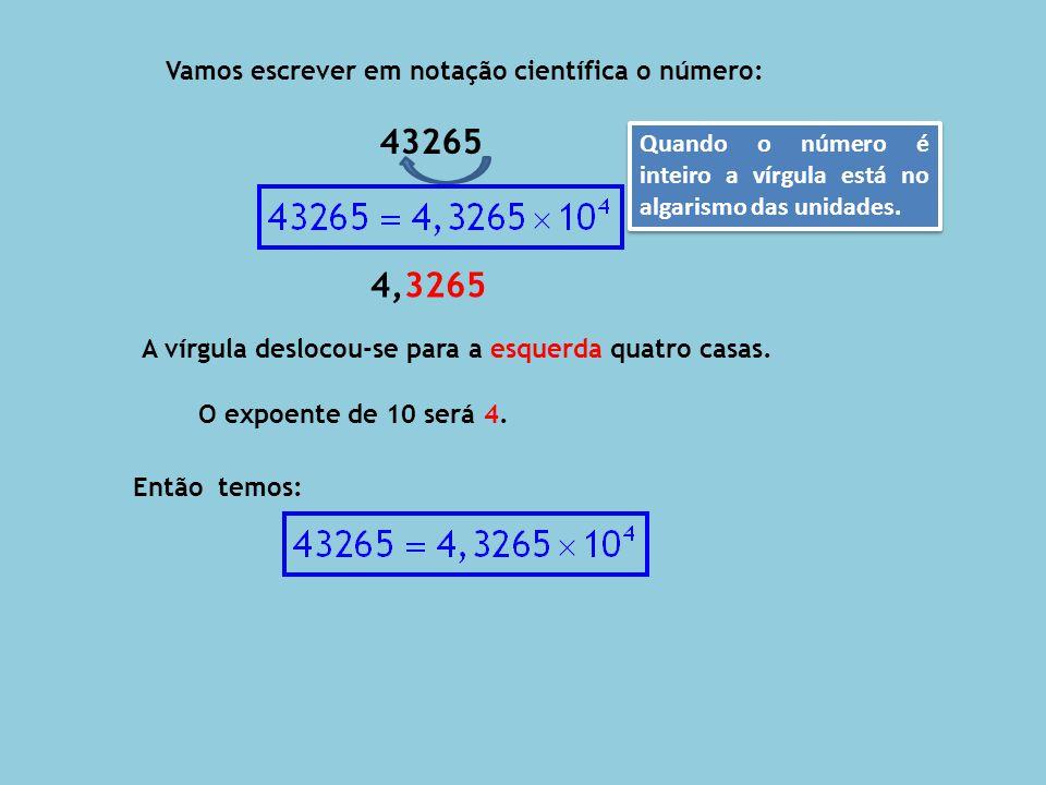 43265 4,3265 Vamos escrever em notação científica o número: