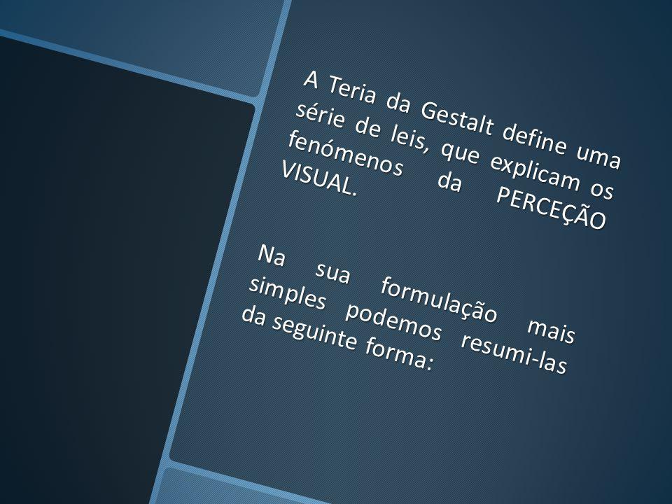 A Teria da Gestalt define uma série de leis, que explicam os fenómenos da PERCEÇÃO VISUAL.